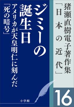 猪瀬直樹電子著作集「日本の近代」第16巻 ジミーの誕生日 アメリカが天皇明仁に刻んだ「死の暗号」-電子書籍
