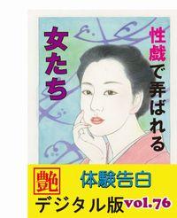【体験告白】性戯で弄ばれる女たち ~『艶』デジタル版 vol.77~