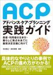 アドバンス・ケア・プランニング(ACP)実践ガイド ―患者・利用者の生き方・暮らしに焦点をあてた意思決定支援に向けて