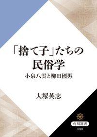 「捨て子」たちの民俗学 小泉八雲と柳田國男