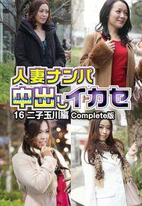 人妻ナンパ中出しイカセ 16 二子玉川編 Complete版