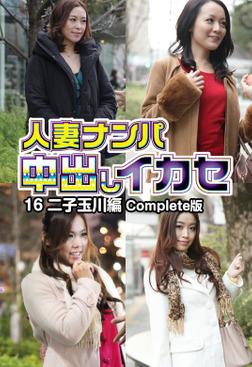 人妻ナンパ中出しイカセ 16 二子玉川編 Complete版-電子書籍