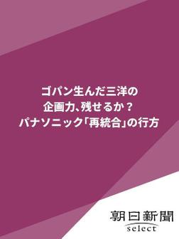 ゴパン生んだ三洋の企画力、残せるか? パナソニック「再統合」の行方-電子書籍