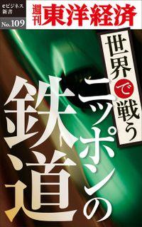 世界で戦うニッポンの鉄道―週刊東洋経済eビジネス新書No.109