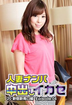 人妻ナンパ中出しイカセ 20 新宿新南口編 Episode.04-電子書籍
