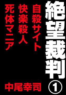 絶望裁判1 ~自殺サイト・快楽殺人・死体マニア~-電子書籍