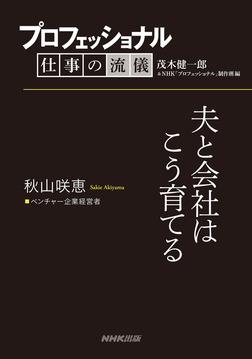 プロフェッショナル 仕事の流儀 秋山咲恵  ベンチャー企業経営者 夫と会社はこう育てる-電子書籍