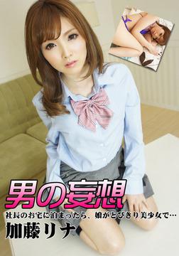 男の妄想 加藤リナ 社長のお宅に泊まったら、娘がとびきり美少女で…-電子書籍