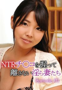 NTRチ〇コを握って離さない淫ら妻たち Episode.03