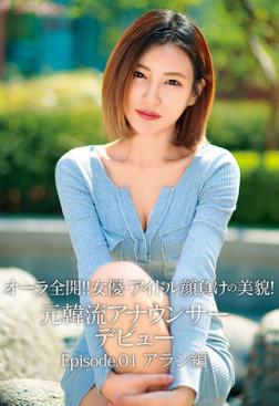 オーラ全開!! 女優・アイドル顔負けの美貌! 元韓流アナウンサーデビュー Episode.01 アラン編-電子書籍