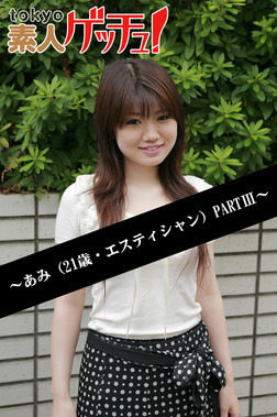 tokyo素人ゲッチュ!~あみ(21歳・エスティシャン)PARTIII~-電子書籍