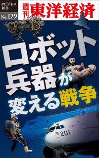 ロボット兵器が変える戦争―週刊東洋経済eビジネス新書No.129