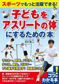スポーツでもっと活躍できる!子どもをアスリートの体にするための本