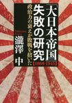 「大日本帝国」失敗の研究【1868-1945】 政治力の衰えが敗戦を招いた