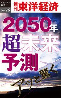 あっと驚く2050年・超未来予測―週刊東洋経済eビジネス新書No.26