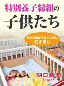 特別養子縁組の子供たち 産みの親から育ての親に託す思い-電子書籍