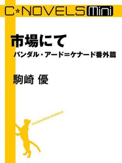 C★NOVELS Mini 市場にて バンダル・アード=ケナード番外篇-電子書籍