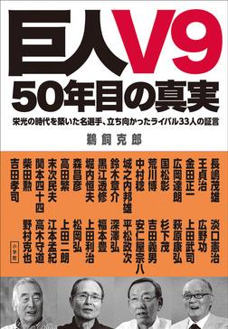 巨人V9 50年目の真実 栄光の時代を築いた名選手、立ち向かったライバル33人の証言-電子書籍