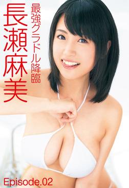 最強グラドル降臨 長瀬麻美 Episode.02-電子書籍