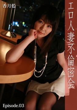 エロ人妻不倫密会 Episode.03 香月藍-電子書籍