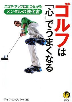 ゴルフは「心」でうまくなる  スコア・アップに即つながるメンタルの強化書-電子書籍