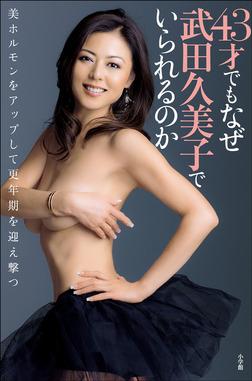43才でもなぜ武田久美子でいられるのか 美ホルモンをアップして更年期を迎え撃つ-電子書籍