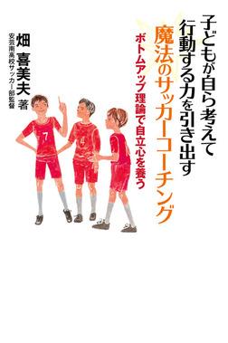 子どもが自ら考えて行動する力を引き出す 魔法のサッカーコーチング ボトムアップ理論で自立心を養う-電子書籍