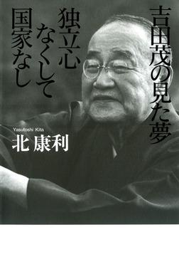 吉田茂の見た夢 独立心なくして国家なし-電子書籍