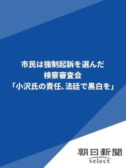 市民は強制起訴を選んだ 検察審査会「小沢氏の責任、法廷で黒白を」-電子書籍