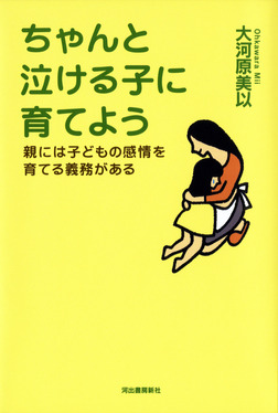 ちゃんと泣ける子に育てよう 親には子どもの感情を育てる義務がある-電子書籍