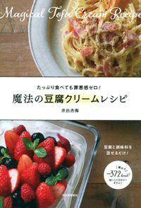 魔法の豆腐クリームレシピ 豆腐と調味料を混ぜるだけ! たっぷり食べても罪悪感ゼロ!