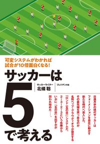 サッカーは5で考える――可変システムがわかれば試合が10倍面白くなる!