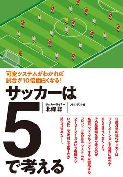 サッカーは5で考える――可変システムがわかれば試合が10倍面白くなる!-電子書籍