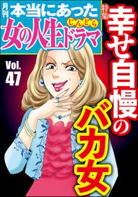 本当にあった女の人生ドラマ幸せ自慢のバカ女 Vol.47