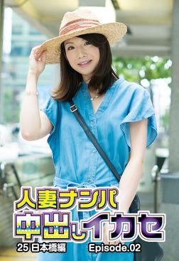 人妻ナンパ中出しイカセ25 日本橋編 Episode.02-電子書籍