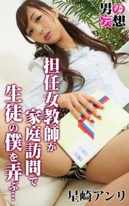 男の妄想 星崎アンリ 担任女教師が家庭訪問で生徒の僕を弄ぶ…-電子書籍