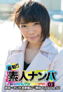 最旬!!素人ナンパ 03赤羽→さいたま新都心→熊谷 Episode.02-電子書籍