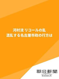 河村流 リコールの乱 混乱する名古屋市政の行方は-電子書籍