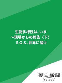 生物多様性は、いま~現場からの報告〈下〉 SOS世界に届け