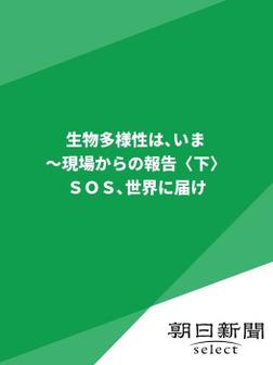 生物多様性は、いま~現場からの報告〈下〉 SOS世界に届け-電子書籍