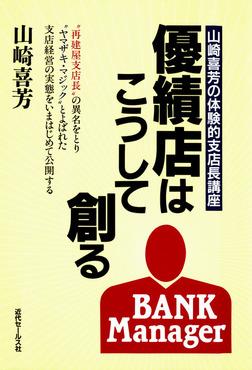 優績店はこうして創る : 山崎喜芳の体験的支店長講座-電子書籍