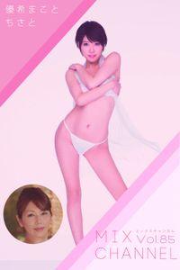 【熟女】MIX CHANNEL Vol.85 / 優希まこと ちさと