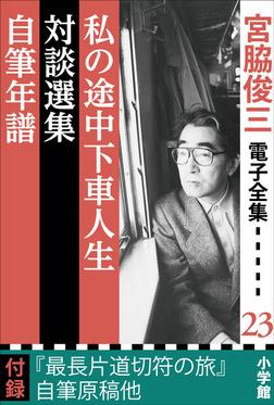 宮脇俊三 電子全集23 『私の途中下車人生/対談選集/自筆年譜』-電子書籍
