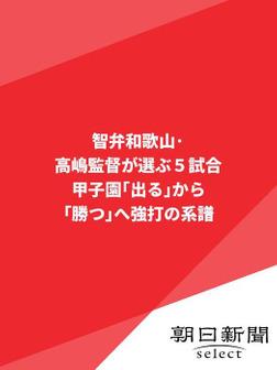 智弁和歌山・高嶋監督が選ぶ5試合 甲子園「出る」から「勝つ」へ 強打の系譜-電子書籍