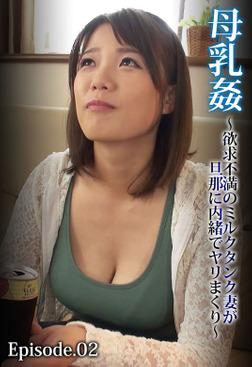 母乳姦 ~欲求不満のミルクタンク妻が旦那に内緒でヤリまくり~ Episode.02-電子書籍