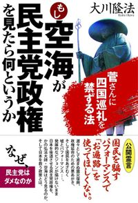 もし空海が民主党政権を見たら何というか 菅さんに四国巡礼を禁ずる法