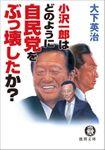 小沢一郎はどのように自民党をぶっ壊したか?<新装版>
