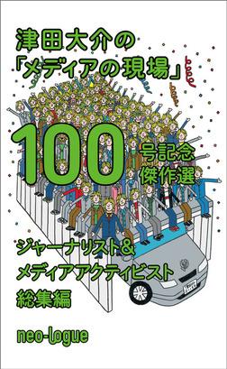 津田大介の「メディアの現場」100号記念傑作選 ジャーナリスト編+メディア・アクティビスト編-電子書籍