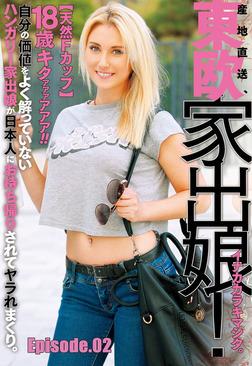 18歳東欧家出娘! イナカカラキマシタ。ハンガリー家出娘が日本人にお持ち帰りされてヤラれまくり。 Episode.02-電子書籍