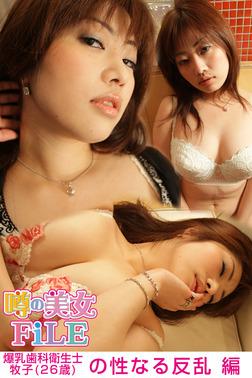 噂の美女FiLE 爆乳歯科衛生士・牧子(26歳)の性なる反乱 編-電子書籍